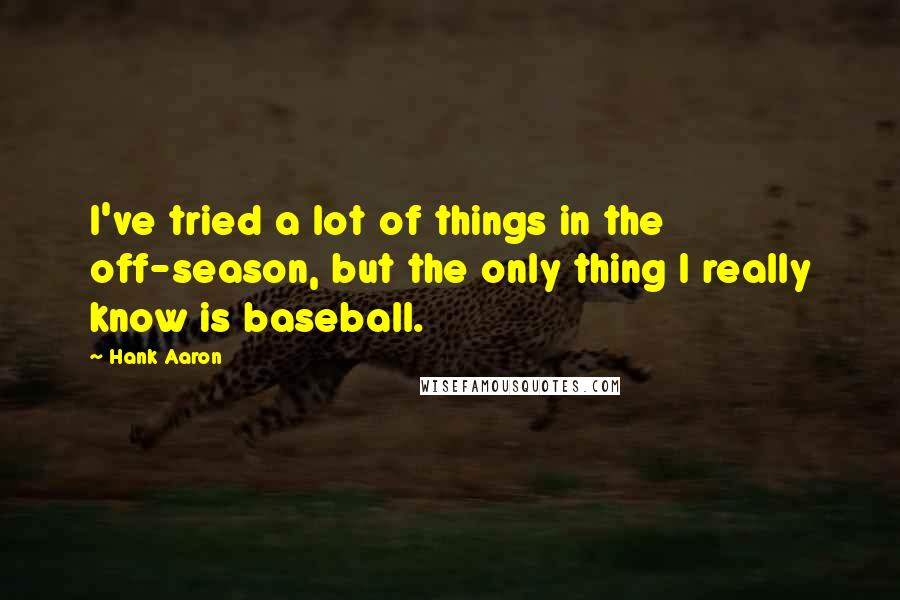Hank Aaron quotes: I've tried a lot of things in the off-season, but the only thing I really know is baseball.