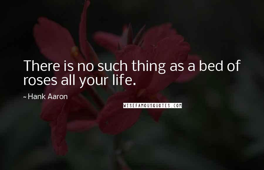Hank Aaron quotes: There is no such thing as a bed of roses all your life.