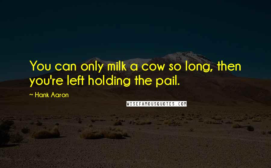 Hank Aaron quotes: You can only milk a cow so long, then you're left holding the pail.