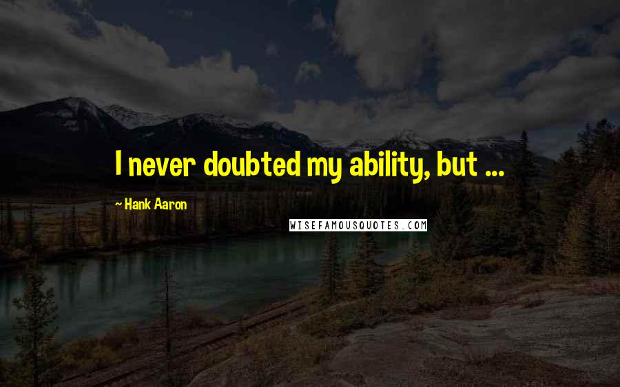 Hank Aaron quotes: I never doubted my ability, but ...