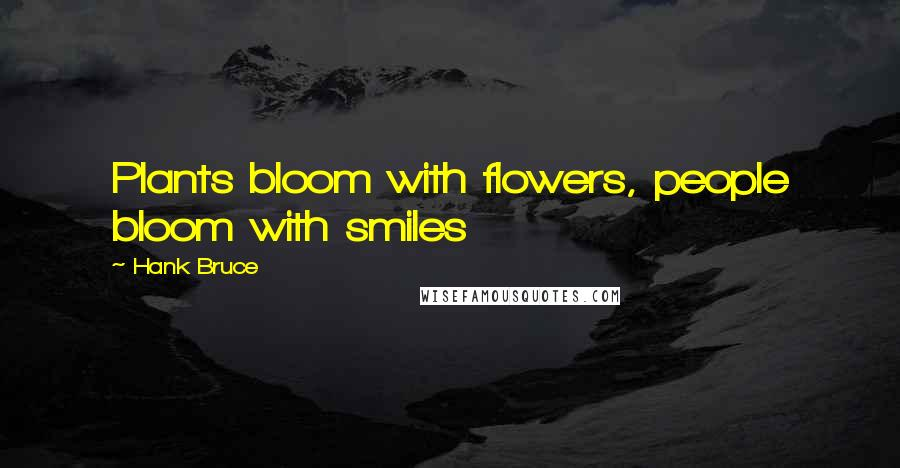 Hank Bruce quotes: Plants bloom with flowers, people bloom with smiles
