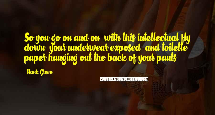 Hank Green quotes: So you go on and on, with this intellectual fly down, your underwear exposed, and toilette paper hanging out the back of your pants.