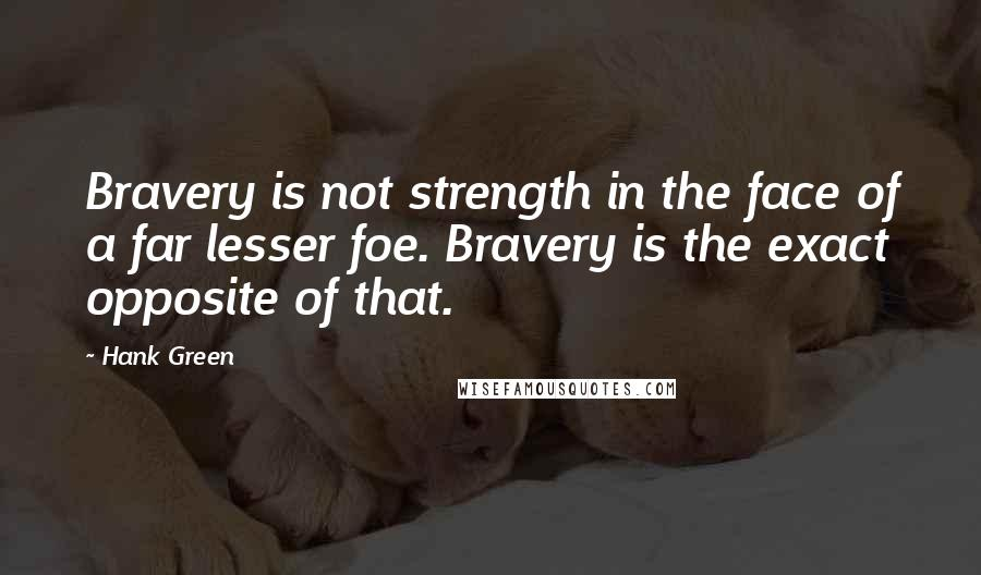 Hank Green quotes: Bravery is not strength in the face of a far lesser foe. Bravery is the exact opposite of that.
