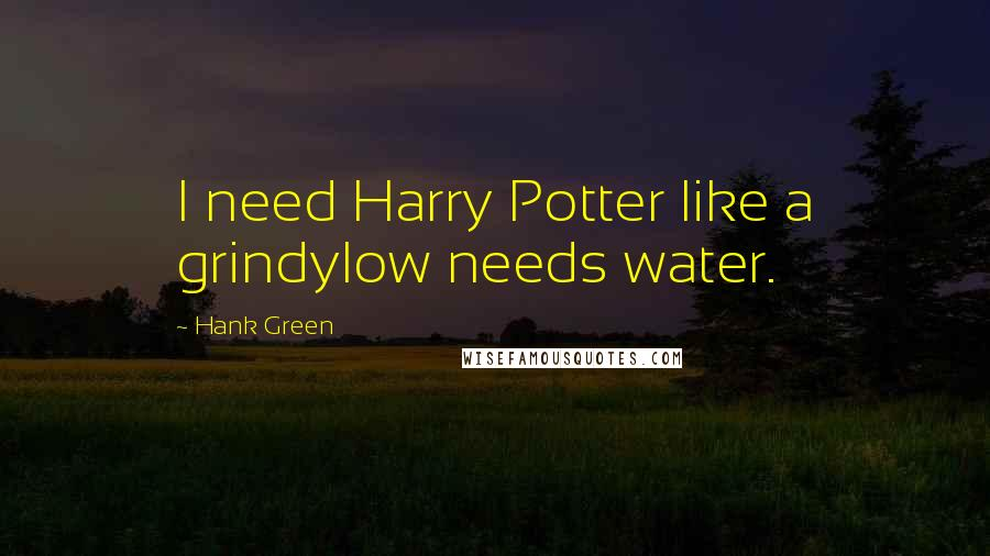 Hank Green quotes: I need Harry Potter like a grindylow needs water.
