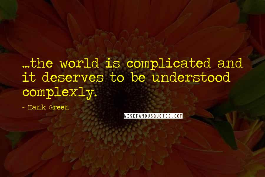 Hank Green quotes: ...the world is complicated and it deserves to be understood complexly.