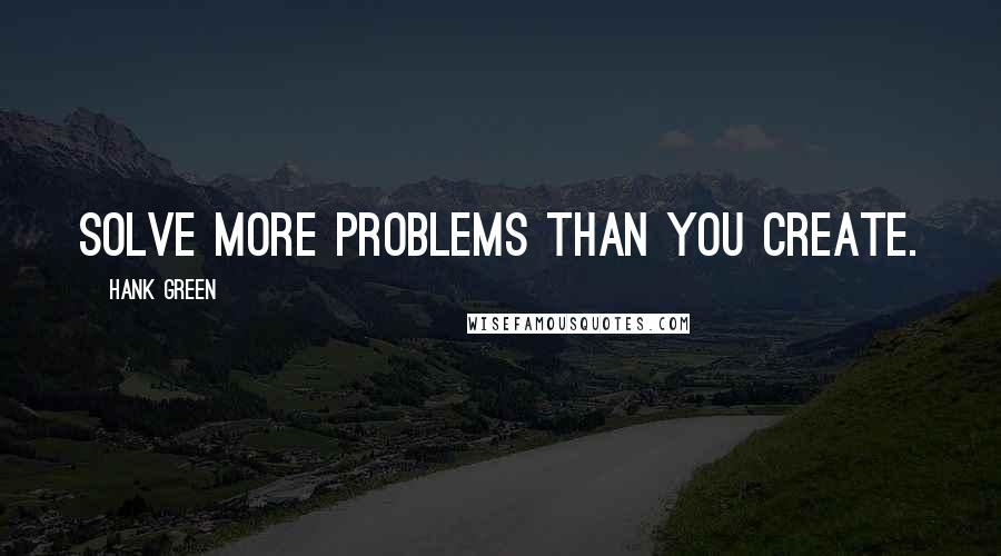 Hank Green quotes: Solve more problems than you create.