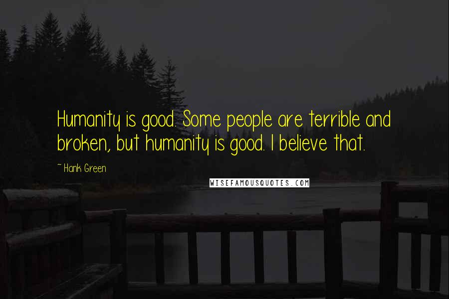 Hank Green quotes: Humanity is good. Some people are terrible and broken, but humanity is good. I believe that.