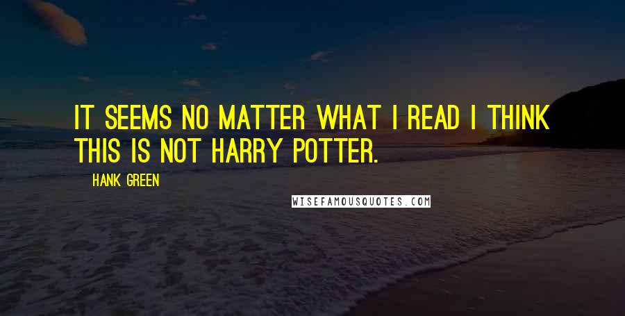 Hank Green quotes: It seems no matter what I read I think this is not harry potter.