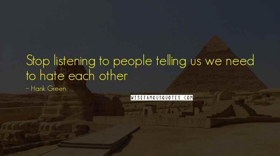 Hank Green quotes: Stop listening to people telling us we need to hate each other