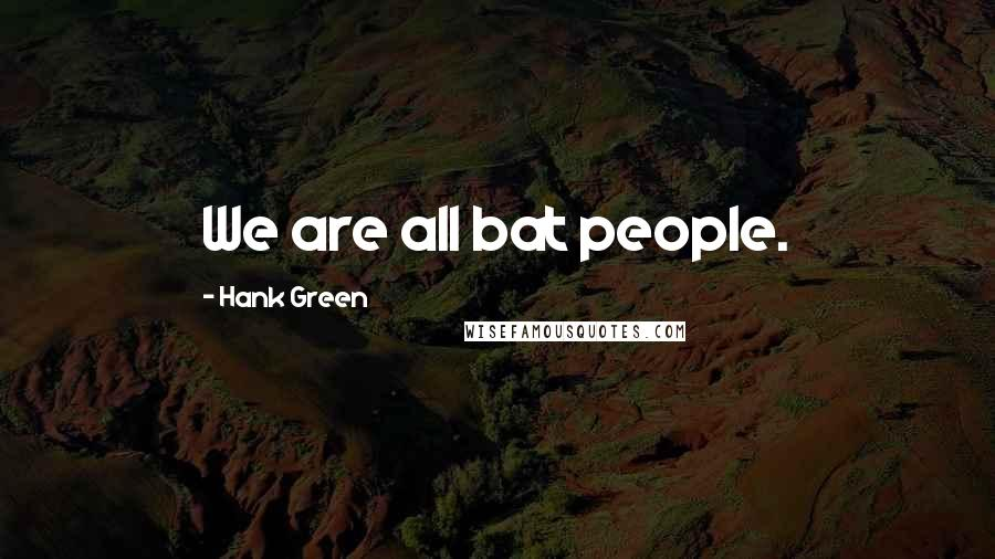 Hank Green quotes: We are all bat people.