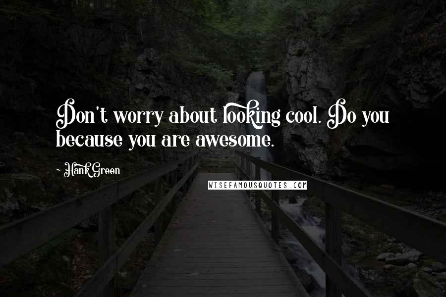 Hank Green quotes: Don't worry about looking cool. Do you because you are awesome.