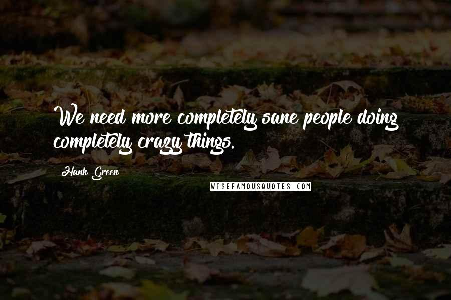 Hank Green quotes: We need more completely sane people doing completely crazy things.