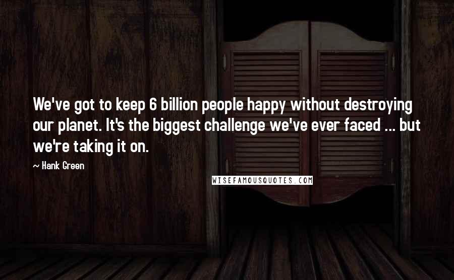Hank Green quotes: We've got to keep 6 billion people happy without destroying our planet. It's the biggest challenge we've ever faced ... but we're taking it on.