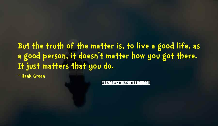 Hank Green quotes: But the truth of the matter is, to live a good life, as a good person, it doesn't matter how you got there. It just matters that you do.
