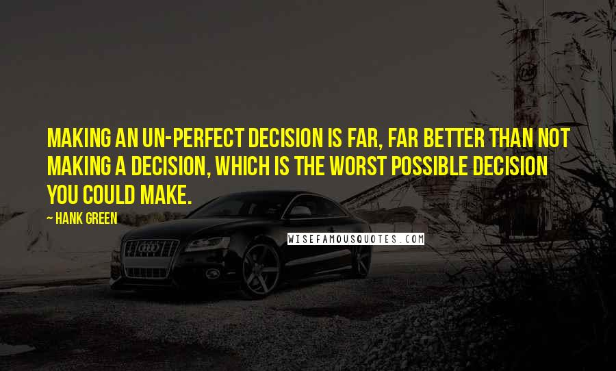 Hank Green quotes: Making an un-perfect decision is far, far better than not making a decision, which is the worst possible decision you could make.