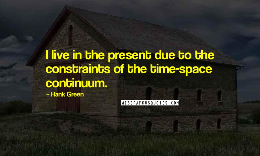 Hank Green quotes: I live in the present due to the constraints of the time-space continuum.