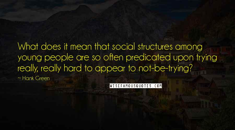 Hank Green quotes: What does it mean that social structures among young people are so often predicated upon trying really, really hard to appear to not-be-trying?
