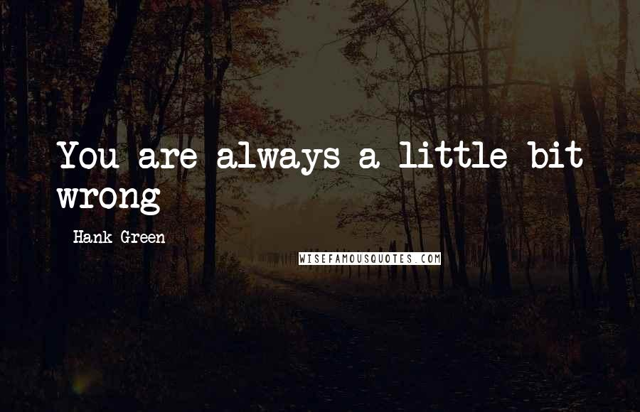 Hank Green quotes: You are always a little bit wrong
