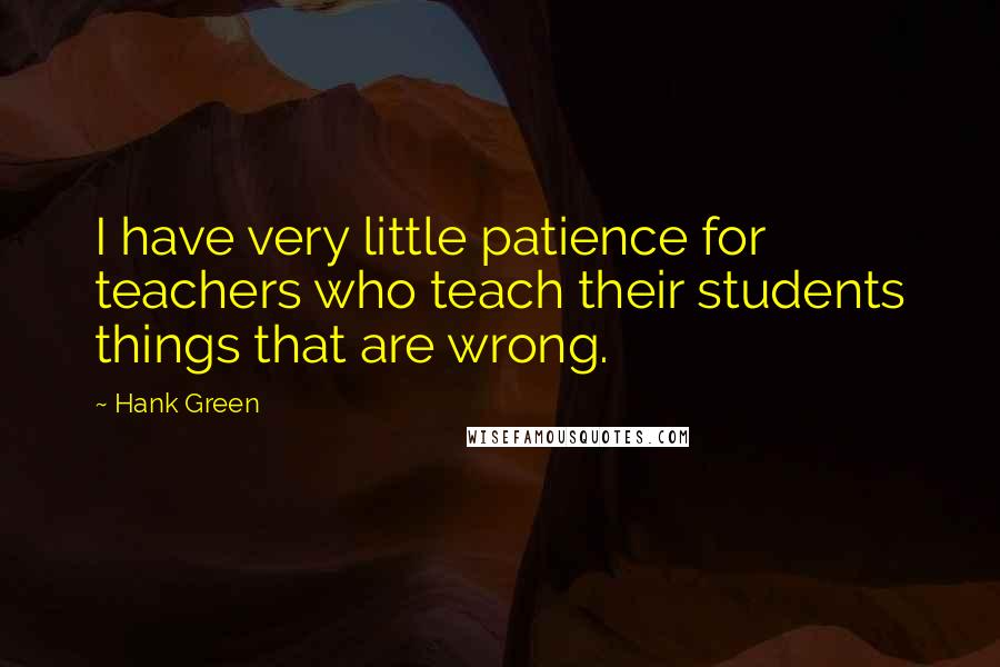 Hank Green quotes: I have very little patience for teachers who teach their students things that are wrong.