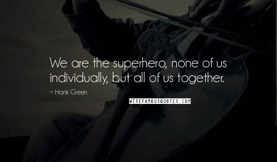 Hank Green quotes: We are the superhero, none of us individually, but all of us together.