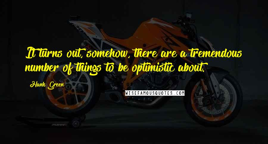 Hank Green quotes: It turns out, somehow, there are a tremendous number of things to be optimistic about.