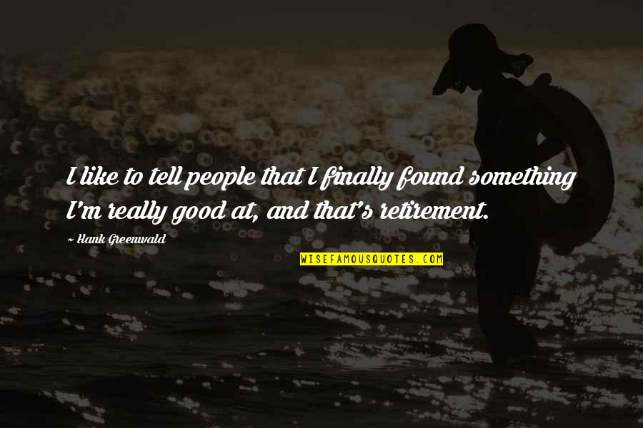 Hank Greenwald Quotes By Hank Greenwald: I like to tell people that I finally