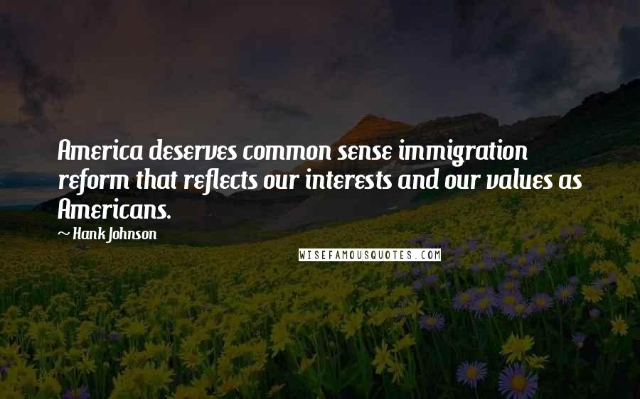 Hank Johnson quotes: America deserves common sense immigration reform that reflects our interests and our values as Americans.