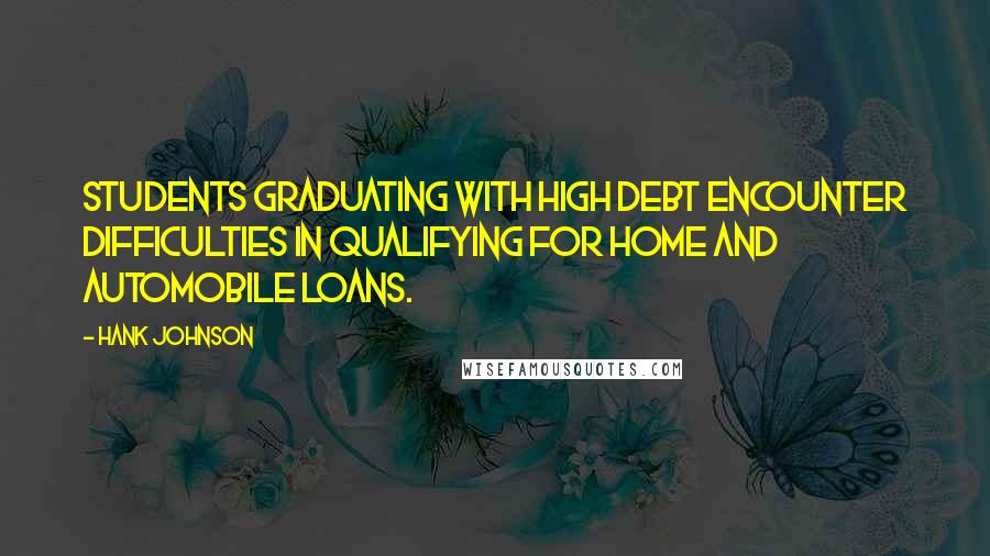 Hank Johnson quotes: Students graduating with high debt encounter difficulties in qualifying for home and automobile loans.