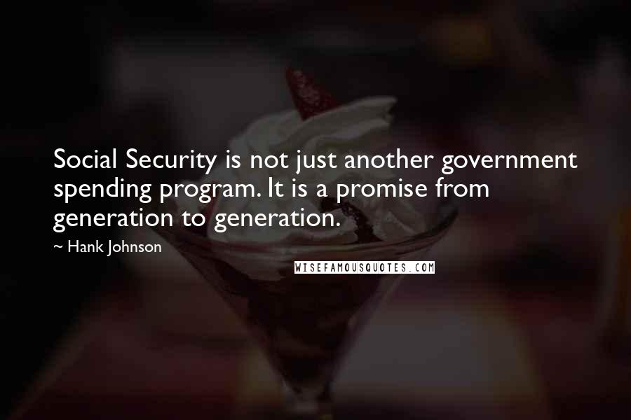 Hank Johnson quotes: Social Security is not just another government spending program. It is a promise from generation to generation.