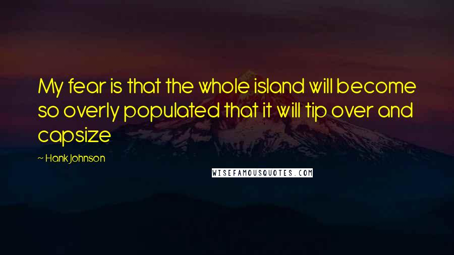 Hank Johnson quotes: My fear is that the whole island will become so overly populated that it will tip over and capsize