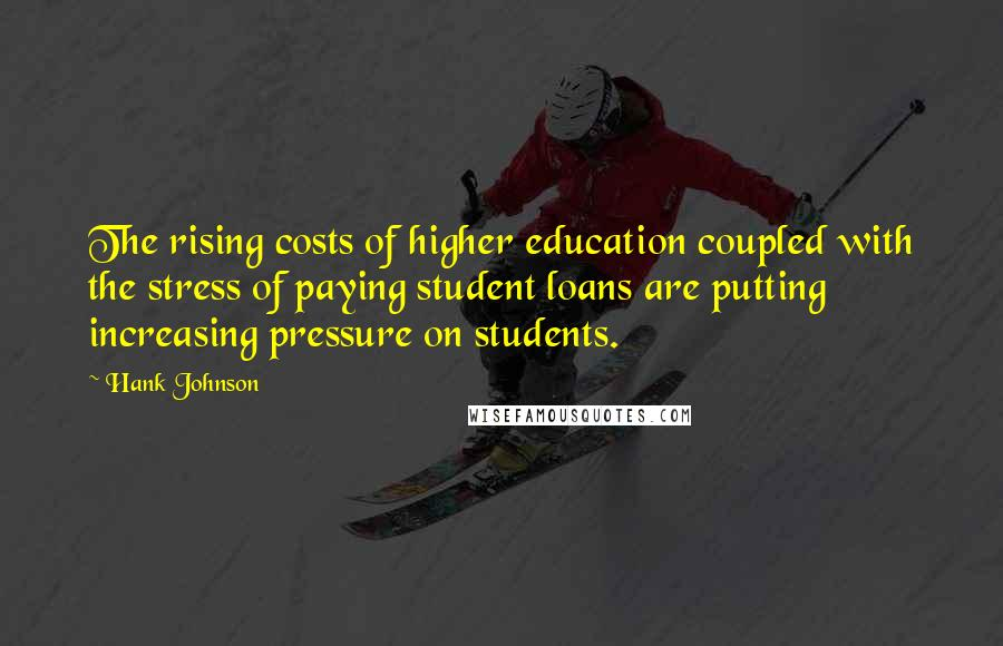 Hank Johnson quotes: The rising costs of higher education coupled with the stress of paying student loans are putting increasing pressure on students.