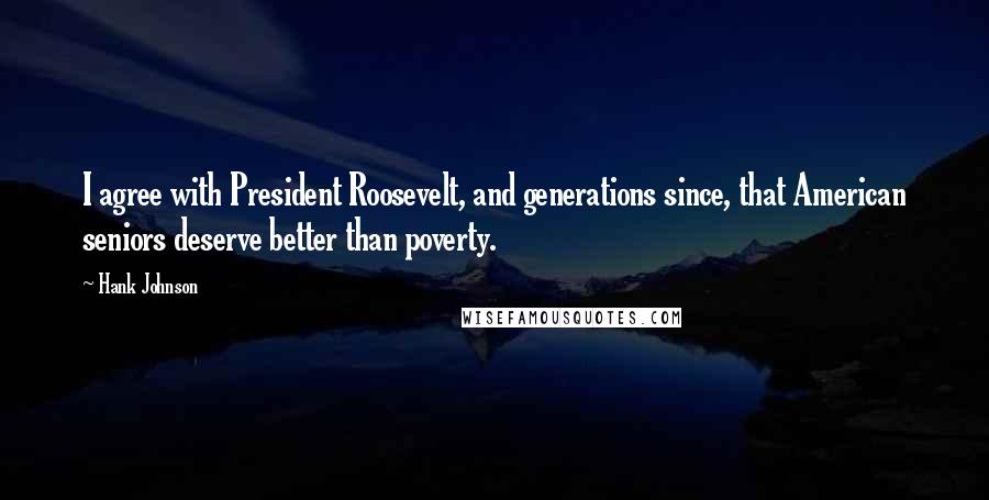 Hank Johnson quotes: I agree with President Roosevelt, and generations since, that American seniors deserve better than poverty.