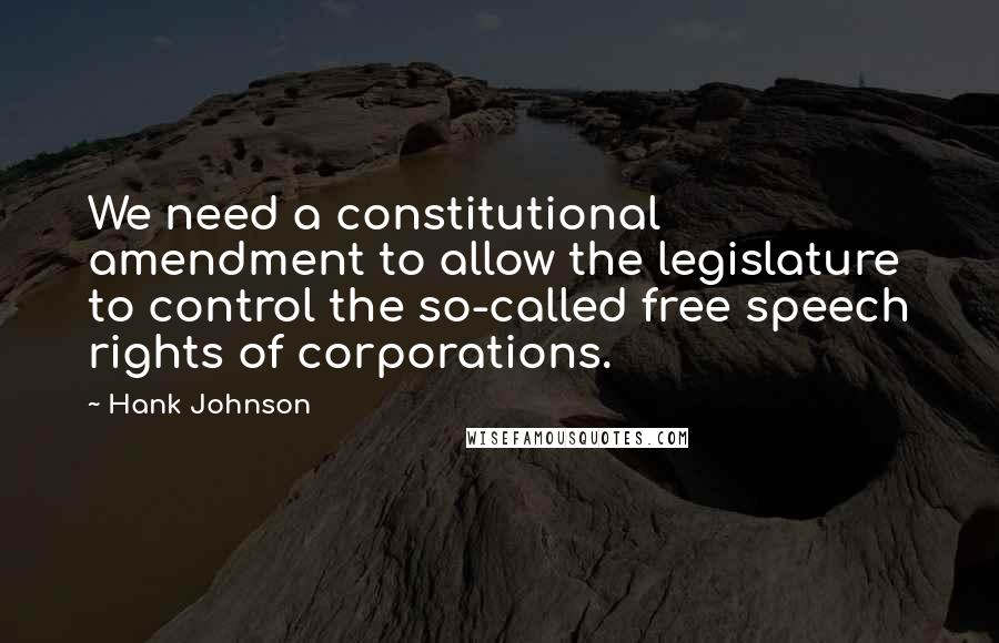 Hank Johnson quotes: We need a constitutional amendment to allow the legislature to control the so-called free speech rights of corporations.