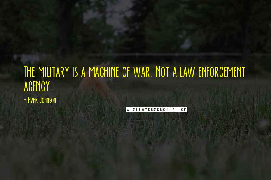 Hank Johnson quotes: The military is a machine of war. Not a law enforcement agency.