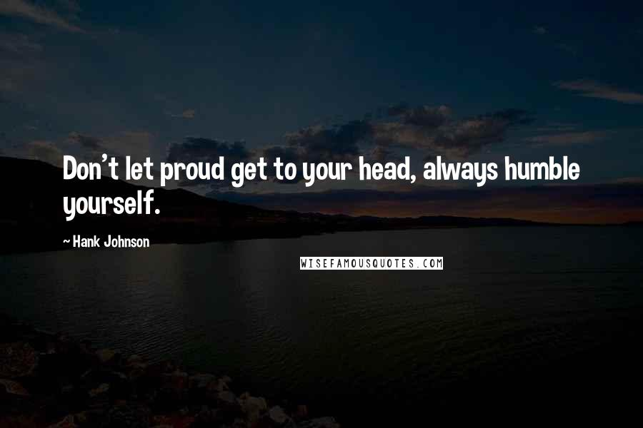 Hank Johnson quotes: Don't let proud get to your head, always humble yourself.