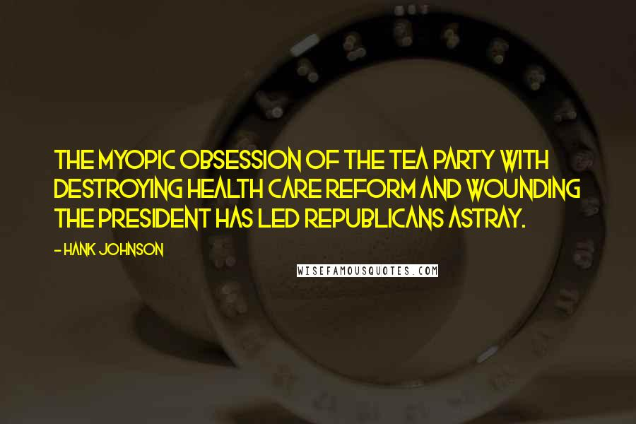 Hank Johnson quotes: The myopic obsession of the Tea Party with destroying health care reform and wounding the president has led Republicans astray.