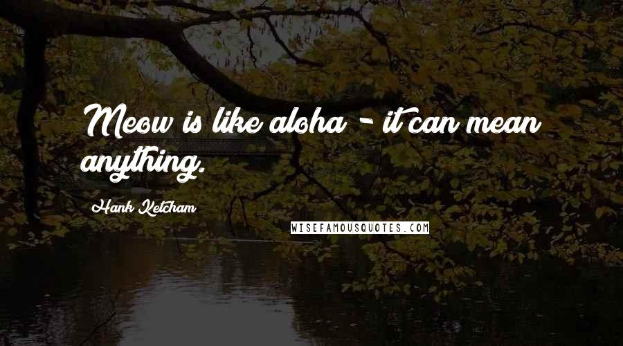Hank Ketcham quotes: Meow is like aloha - it can mean anything.