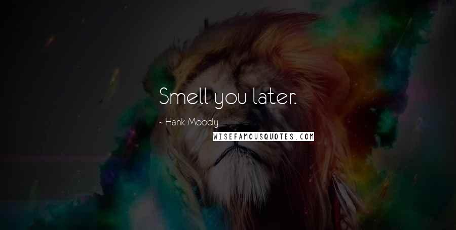 Hank Moody quotes: Smell you later.