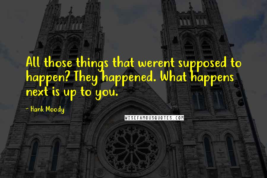 Hank Moody quotes: All those things that werent supposed to happen? They happened. What happens next is up to you.