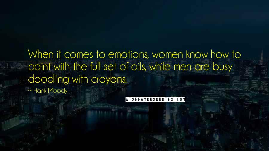 Hank Moody quotes: When it comes to emotions, women know how to paint with the full set of oils, while men are busy doodling with crayons.