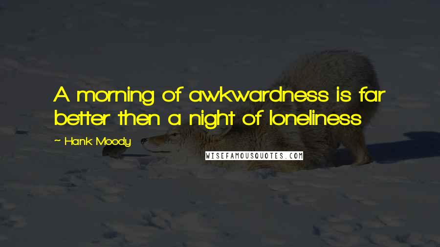 Hank Moody quotes: A morning of awkwardness is far better then a night of loneliness