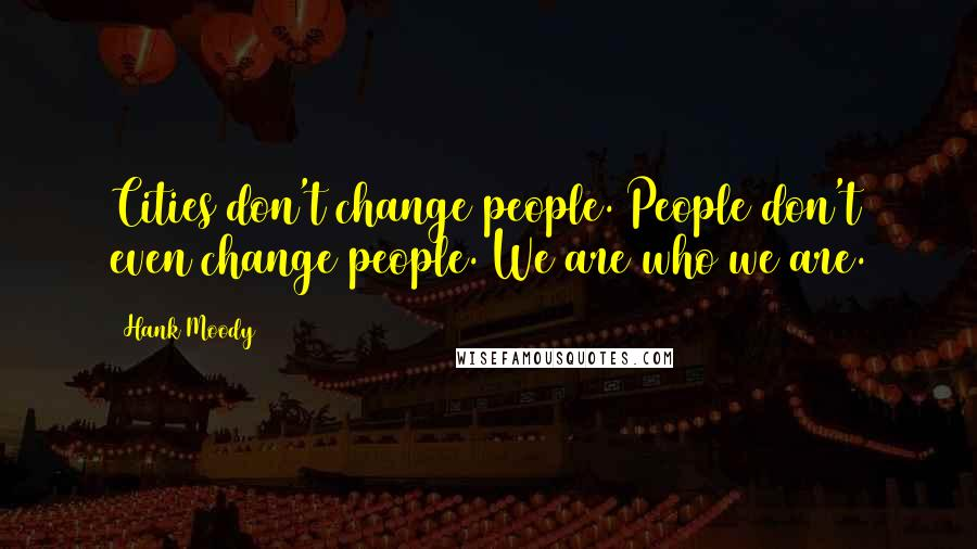 Hank Moody quotes: Cities don't change people. People don't even change people. We are who we are.