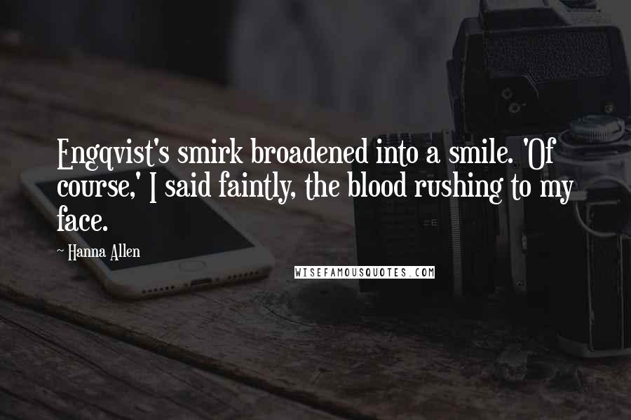 Hanna Allen quotes: Engqvist's smirk broadened into a smile. 'Of course,' I said faintly, the blood rushing to my face.