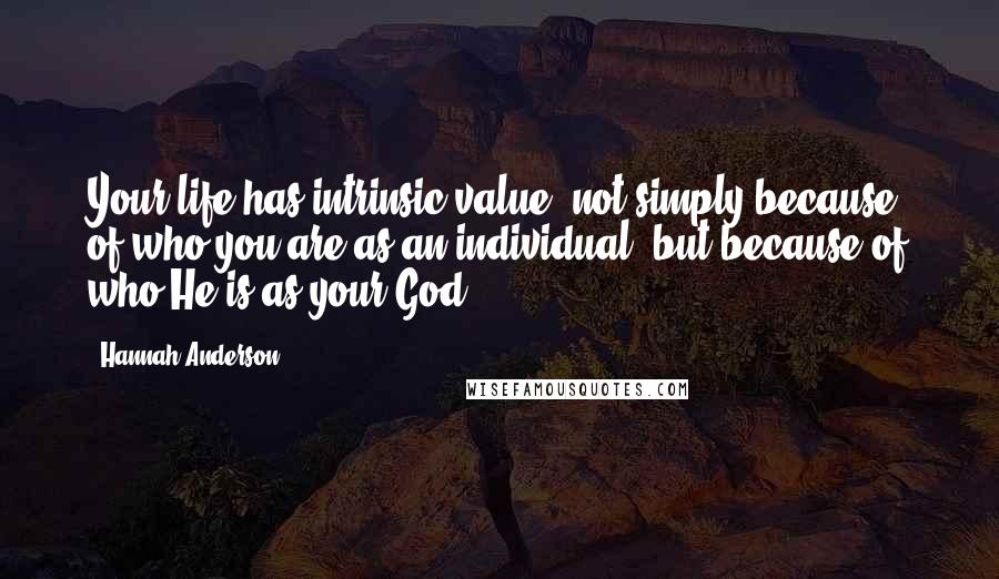 Hannah Anderson quotes: Your life has intrinsic value, not simply because of who you are as an individual, but because of who He is as your God.