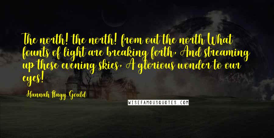 Hannah Flagg Gould quotes: The north! the north! from out the north What founts of light are breaking forth, And streaming up these evening skies, A glorious wonder to our eyes!