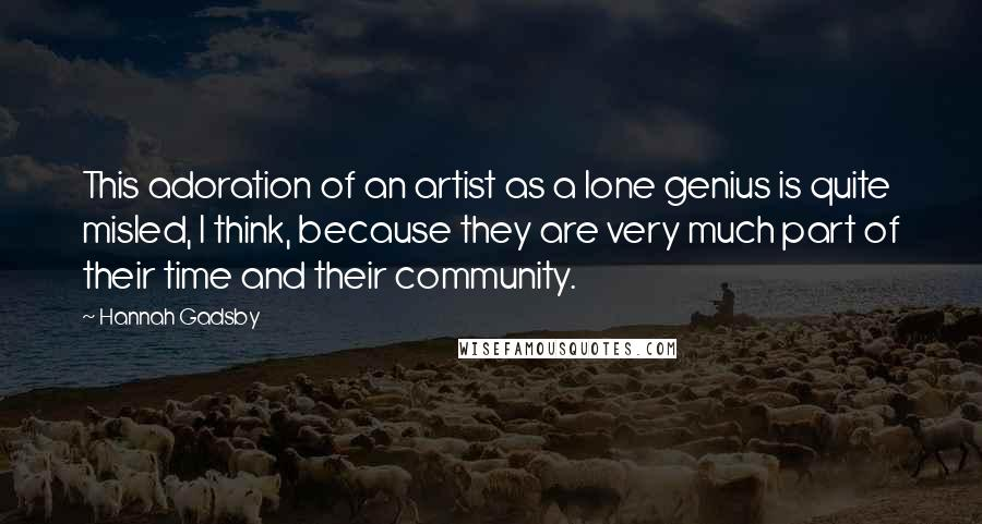 Hannah Gadsby quotes: This adoration of an artist as a lone genius is quite misled, I think, because they are very much part of their time and their community.