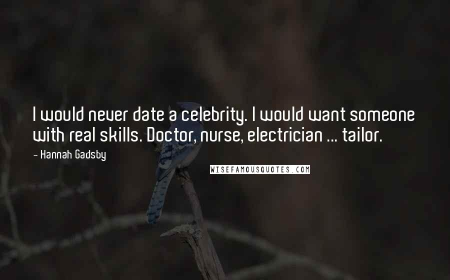 Hannah Gadsby quotes: I would never date a celebrity. I would want someone with real skills. Doctor, nurse, electrician ... tailor.