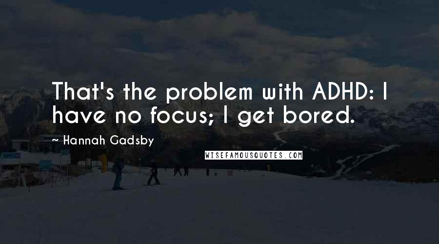 Hannah Gadsby quotes: That's the problem with ADHD: I have no focus; I get bored.