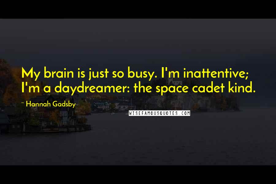 Hannah Gadsby quotes: My brain is just so busy. I'm inattentive; I'm a daydreamer: the space cadet kind.