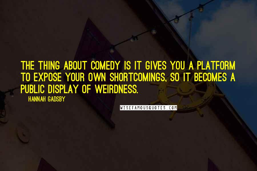 Hannah Gadsby quotes: The thing about comedy is it gives you a platform to expose your own shortcomings, so it becomes a public display of weirdness.
